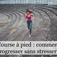 Course à pied : comment progresser sans stresser ?